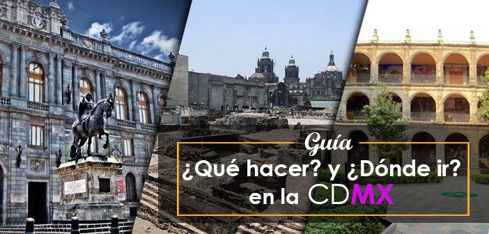 Guía: ¿Qué hacer? y ¿Dónde ir? en la Ciudad de México